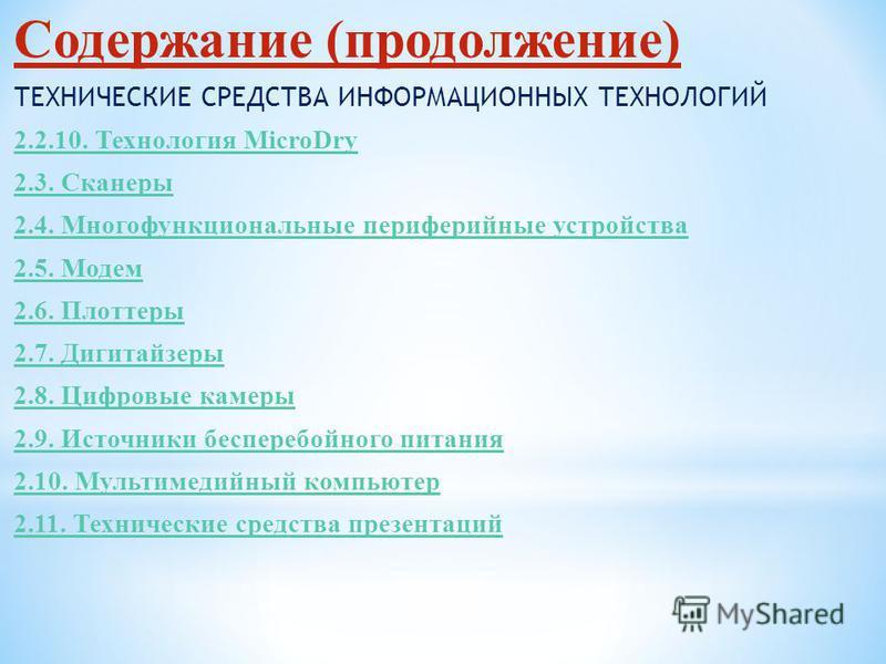 Содержание (продолжение) ТЕХНИЧЕСКИЕ СРЕДСТВА ИНФОРМАЦИОННЫХ ТЕХНОЛОГИЙ 2.2.10. Технология MicroDry 2.3. Сканеры 2.4. Многофункциональные периферийные устройства 2.5. Модем 2.6. Плоттеры 2.7. Дигитайзеры 2.8. Цифровые камеры 2.9. Источники бесперебой