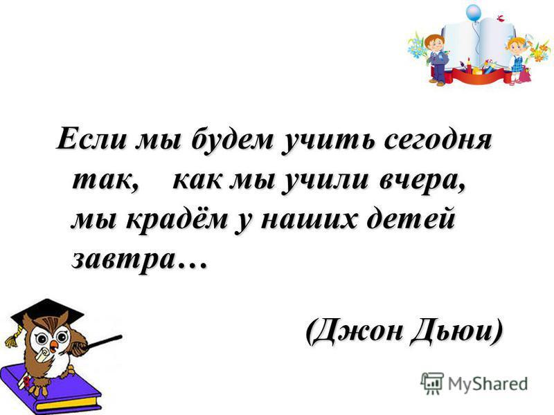 Если мы будем учить сегодня так, как мы учили вчера, мы крадём у наших детей завтра… (Джон Дьюи) (Джон Дьюи)