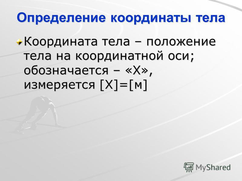 Определение координаты тела Координата тела – положение тела на координатной оси; обозначается – «X», измеряется [X]=[м]