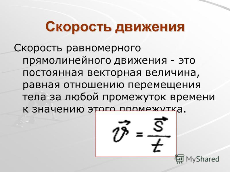 Скорость движения Скорость равномерного прямолинейного движения - это постоянная векторная величина, равная отношению перемещения тела за любой промежуток времени к значению этого промежутка.