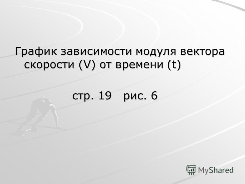 График зависимости модуля вектора скорости (V) от времени (t) стр. 19 рис. 6 стр. 19 рис. 6