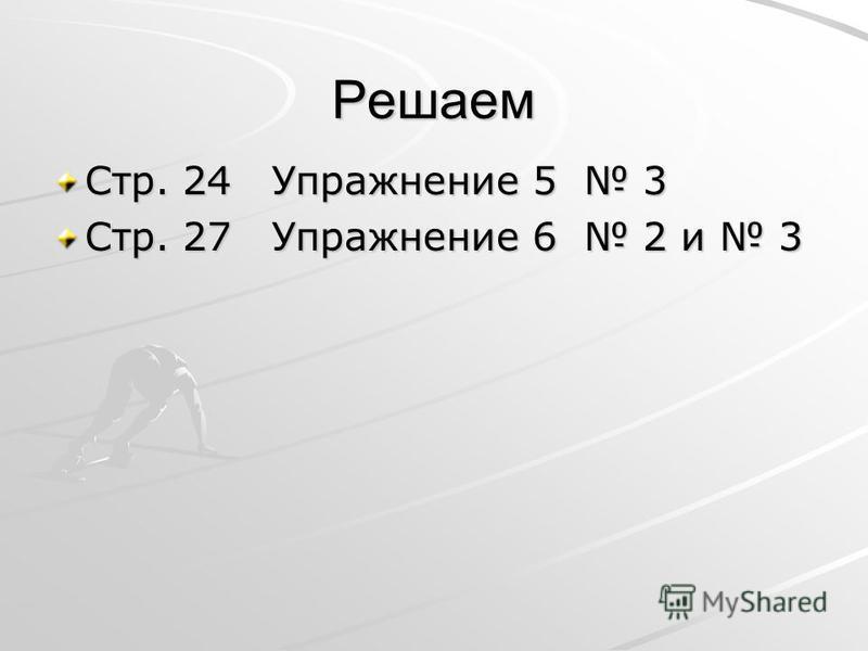 Решаем Стр. 24 Упражнение 5 3 Стр. 27 Упражнение 6 2 и 3