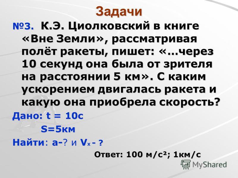 Задачи 3. К.Э. Циолковский в книге «Вне Земли», рассматривая полёт ракеты, пишет: «…через 10 секунд она была от зрителя на расстоянии 5 км». С каким ускорением двигалась ракета и какую она приобрела скорость? Дано: t = 10 с S=5 км S=5 км Найти: а-? и