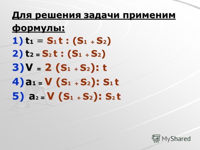Для решения задачи применим формулы: 1)t 1 = S 1 t : (S 1 + S 2 ) 2)t 2 = S 2 t : (S 1 + S 2 ) 3)V = 2 ( S 1 + S 2 ): t 4)а 1 = V ( S 1 + S 2 ): S 1 t 5) а 2 = V ( S 1 + S 2 ): S 2 t