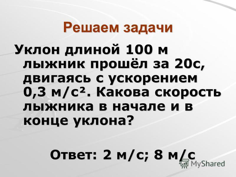 Решаем задачи Уклон длиной 100 м лыжник прошёл за 20 с, двигаясь с ускорением 0,3 м/с². Какова скорость лыжника в начале и в конце уклона? Ответ: 2 м/с; 8 м/с Ответ: 2 м/с; 8 м/с