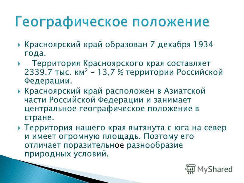 Красноярский край образован 7 декабря 1934 года. Территория Красноярского края составляет 2339,7 тыс. км 2 – 13,7 % территории Российской Федерации. Красноярский край расположен в Азиатской части Российской Федерации и занимает центральное географиче
