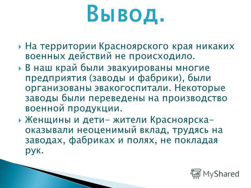 На территории Красноярского края никаких военных действий не происходило. В наш край были эвакуированы многие предприятия (заводы и фабрики), были организованы эвакогоспитали. Некоторые заводы были переведены на производство военной продукции. Женщин