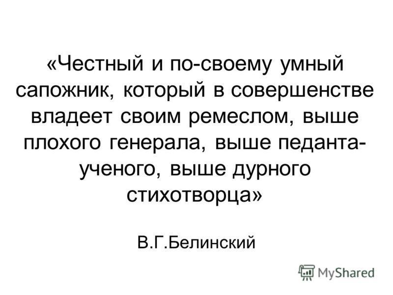 «Честный и по-своему умный сапожник, который в совершенстве владеет своим ремеслом, выше плохого генерала, выше педанта- ученого, выше дурного стихотворца» В.Г.Белинский