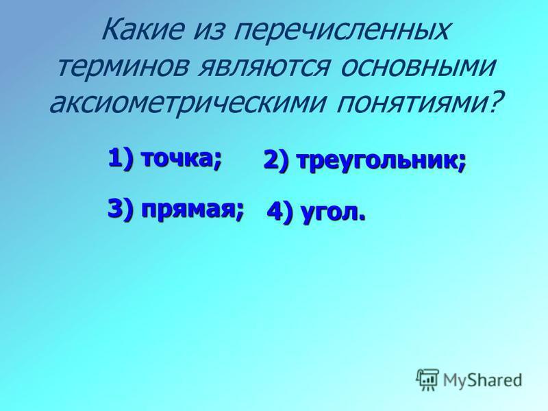 Какие из перечисленных терминов являются основными аксиометрическими понятиями? 4) угол. 1) точка; 2) треугольник; 3) прямая;
