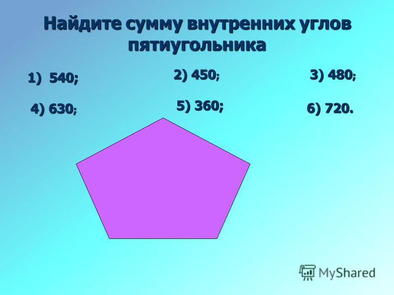 Найдите сумму внутренних углов пятиугольника 1) 540; 2) 450 ; 3) 480 ; 4) 630 ; 5) 360; 6) 720.
