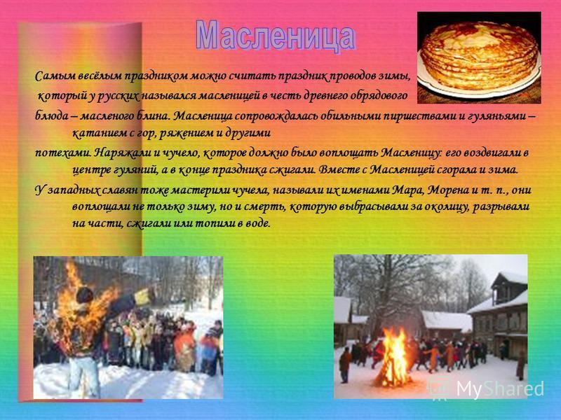 Самым весёлым праздником можно считать праздник проводов зимы, который у русских назывался масленицей в честь древнего обрядового блюда – масленого блина. Масленица сопровождалась обильными пиршествами и гуляньями – катанием с гор, ряжением и другими