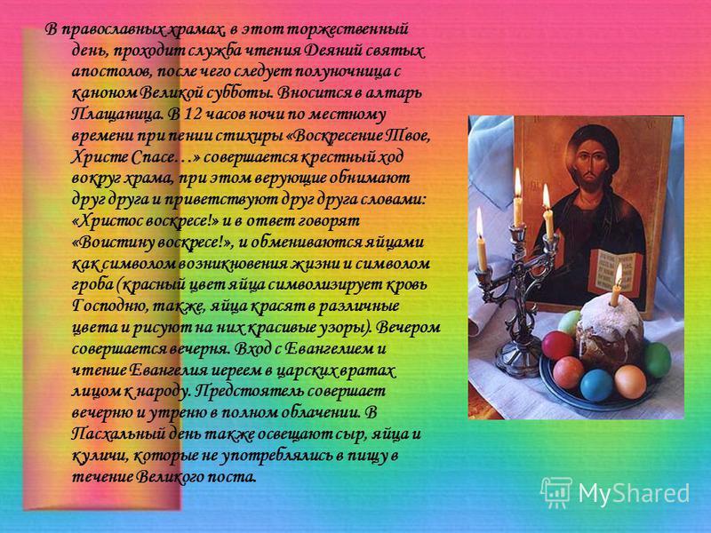 В православных храмах, в этот торжественный день, проходит служба чтения Деяний святых апостолов, после чего следует полуночница с каноном Великой субботы. Вносится в алтарь Плащаница. В 12 часов ночи по местному времени при пении стихиры «Воскресени