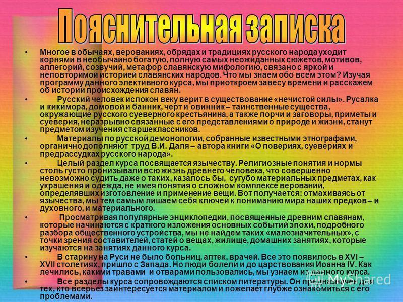 Многое в обычаях, верованиях, обрядах и традициях русского народа уходит корнями в необычайно богатую, полную самых неожиданных сюжетов, мотивов, аллегорий, созвучий, метафор славянскую мифологию, связано с яркой и неповторимой историей славянских на