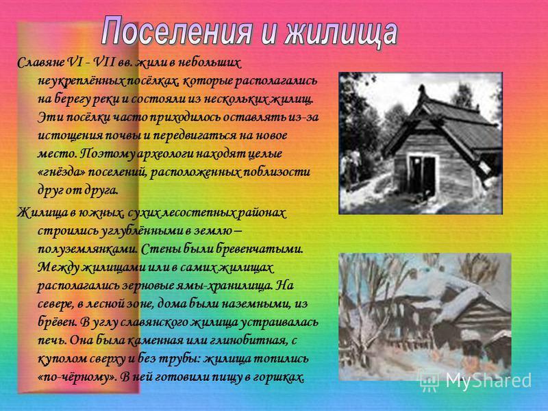 Славяне VI - VII вв. жили в небольших неукреплённых посёлках, которые располагались на берегу реки и состояли из нескольких жилищ. Эти посёлки часто приходилось оставлять из-за истощения почвы и передвигаться на новое место. Поэтому археологи находят
