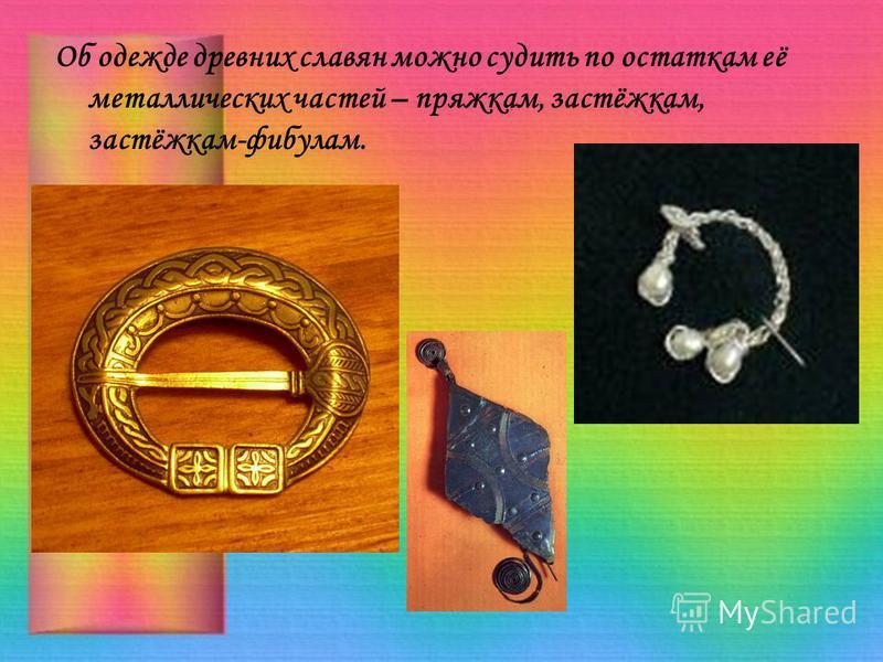 Об одежде древних славян можно судить по остаткам её металлических частей – пряжкам, застёжкам, застёжкам-фибулам.