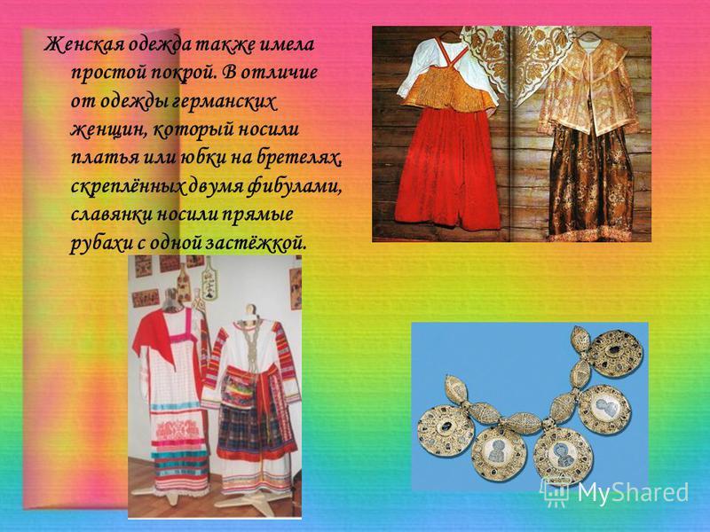 Женская одежда также имела простой покрой. В отличие от одежды германских женщин, который носили платья или юбки на бретелях, скреплённых двумя фибулами, славянки носили прямые рубахи с одной застёжкой.