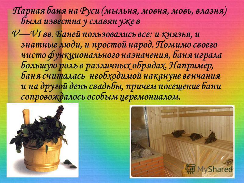 Парная баня на Руси (мыльня, мовня, мовь, влазня) была известна у славян уже в VVI вв. Баней пользовались все: и князья, и знатные люди, и простой народ. Помимо своего чисто функционального назначения, баня играла большую роль в различных обрядах. На