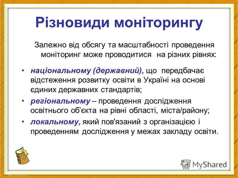 Різновиди моніторингу Залежно від обсягу та масштабності проведення моніторинг може проводитися на різних рівнях: національному (державний), що передбачає відстеження розвитку освіти в Україні на основі єдиних державних стандартів; регіональному – пр