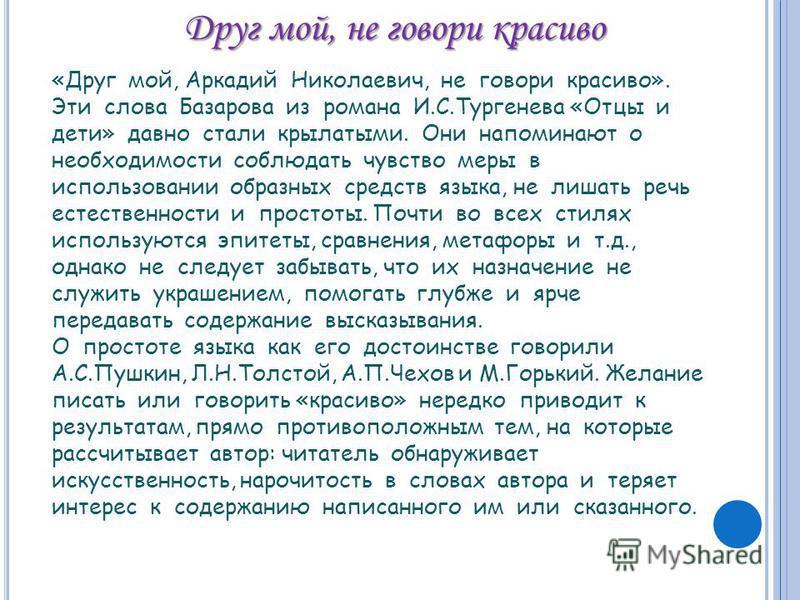 Друг мой, не говори красиво «Друг мой, Аркадий Николаевич, не говори красиво». Эти слова Базарова из романа И.С.Тургенева «Отцы и дети» давно стали крылатыми. Они напоминают о необходимости соблюдать чувство меры в использовании образных средств язык