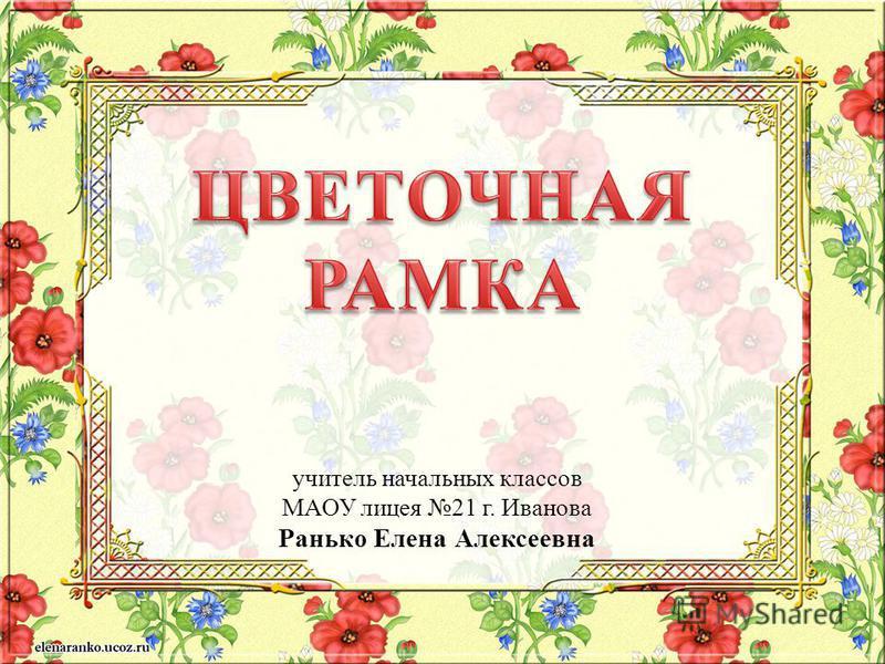 учитель начальных классов МАОУ лицея 21 г. Иванова Ранько Елена Алексеевна