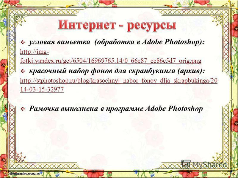 угловая виньетка (обработка в Adobe Photoshop): http://img- fotki.yandex.ru/get/6504/16969765.14/0_66c87_cc86c5d7_orig.png красочный набор фонов для скрапбукинга (архив): http://stphotoshop.ru/blog/krasochnyj_nabor_fonov_dlja_skrapbukinga/20 14-03-15
