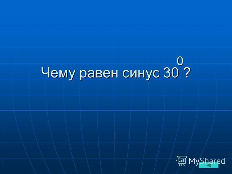 Чему равен синус 30 ? 0