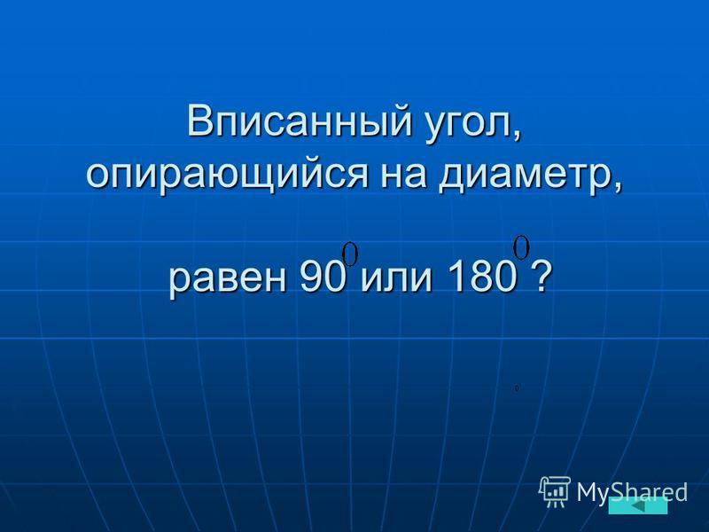 Вписанный угол, опирающийся на диаметр, равен 90 или 180 ?