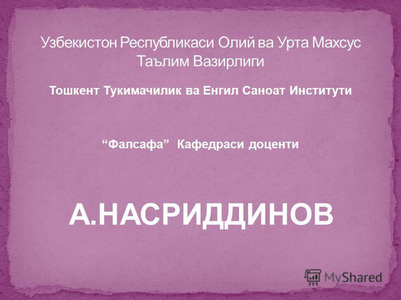 Тошкент Тукимачилик ва Енгил Саноат Институти Фалсафа Кафедраси доценти A.НАСРИДДИНОВ