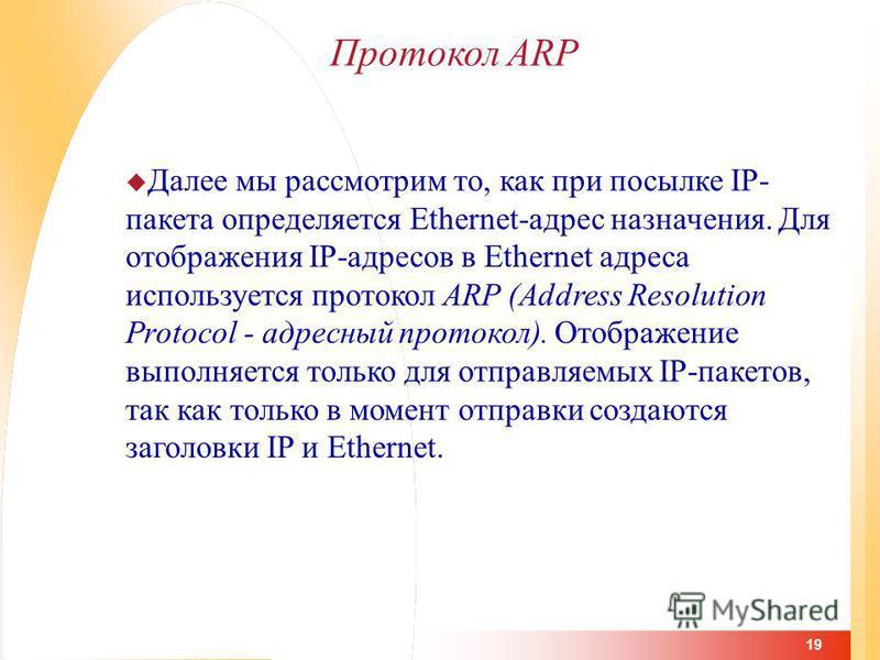 19 Протокол ARP Далее мы рассмотрим то, как при посылке IP- пакета определяется Ethernet-адрес назначения. Для отображения IP-адресов в Ethernet адреса используется протокол ARP (Address Resolution Protocol - адресный протокол). Отображение выполняет