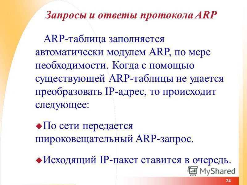 24 Запросы и ответы протокола ARP ARP-таблица заполняется автоматически модулем ARP, по мере необходимости. Когда с помощью существующей ARP-таблицы не удается преобразовать IP-адрес, то происходит следующее: По сети передается широковещательный ARP-