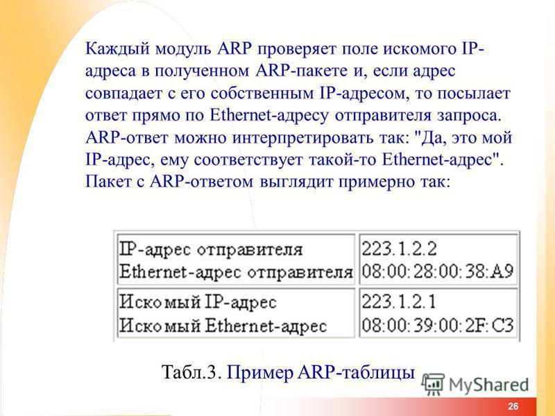 26 Каждый модуль ARP проверяет поле искомого IP- адреса в полученном ARP-пакете и, если адрес совпадает с его собственным IP-адресом, то посылает ответ прямо по Ethernet-адресу отправителя запроса. ARP-ответ можно интерпретировать так: