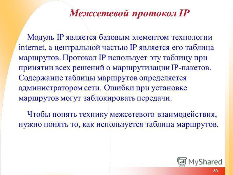 30 Межсетевой протокол IP Модуль IP является базовым элементом технологии internet, а центральной частью IP является его таблица маршрутов. Протокол IP использует эту таблицу при принятии всех решений о маршрутизации IP-пакетов. Содержание таблицы ма