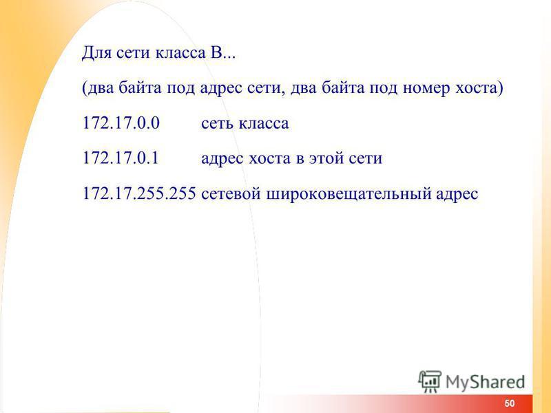 50 Для сети класса B... (два байта под адрес сети, два байта под номер хоста) 172.17.0.0 сеть класса 172.17.0.1 адрес хоста в этой сети 172.17.255.255 сетевой широковещательный адрес