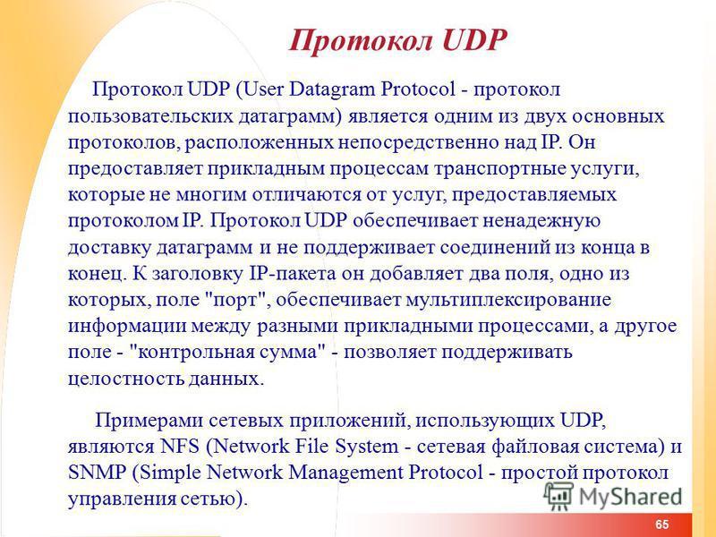 65 Протокол UDP Протокол UDP (User Datagram Protocol - протокол пользовательских датаграмм) является одним из двух основных протоколов, расположенных непосредственно над IP. Он предоставляет прикладным процессам транспортные услуги, которые не многим