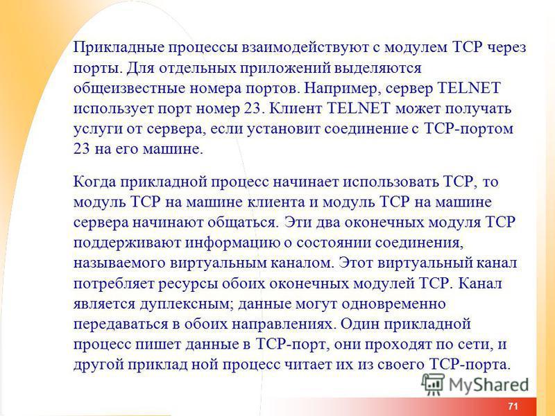 71 Прикладные процессы взаимодействуют с модулем TCP через порты. Для отдельных приложений выделяются общеизвестные номера портов. Например, сервер TELNET использует порт номер 23. Клиент TELNET может получать услуги от сервера, если установит соедин
