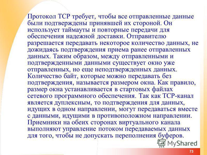 73 Протокол TCP требует, чтобы все отправленные данные были подтверждены принявшей их стороной. Он использует таймауты и повторные передачи для обеспечения надежной доставки. Отправителю разрешается передавать некоторое количество данных, не дожидаяс
