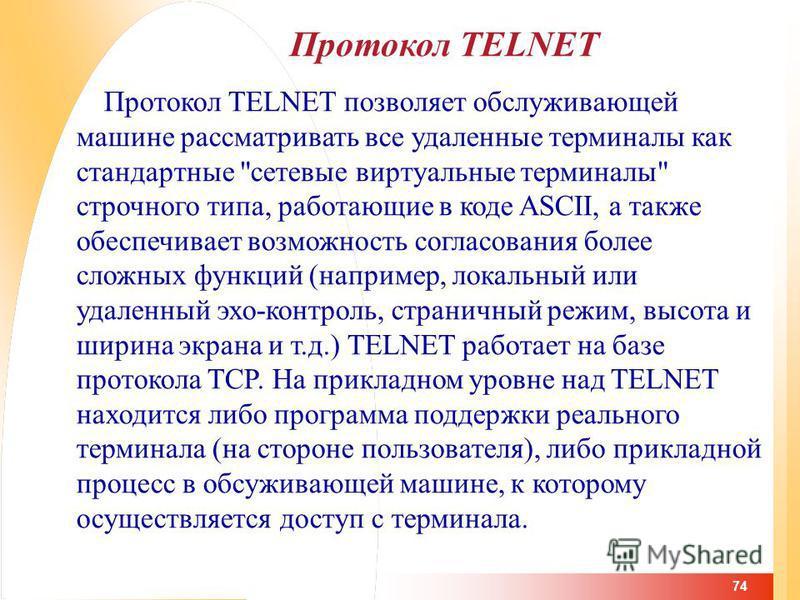 74 Протокол TELNET Протокол TELNET позволяет обслуживающей машине рассматривать все удаленные терминалы как стандартные