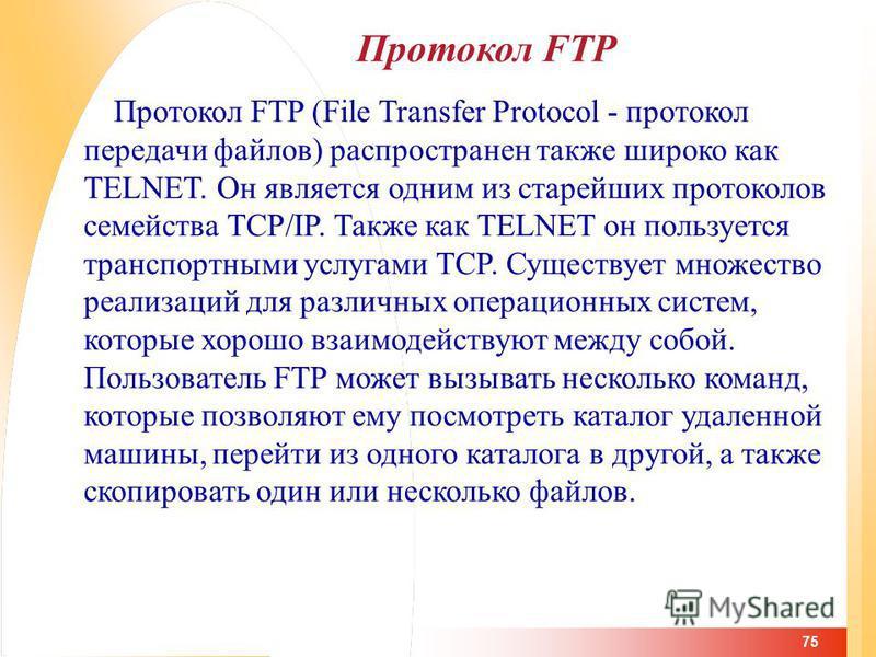 75 Протокол FTP Протокол FTP (File Transfer Protocol - протокол передачи файлов) распространен также широко как TELNET. Он является одним из старейших протоколов семейства TCP/IP. Также как TELNET он пользуется транспортными услугами TCP. Существует