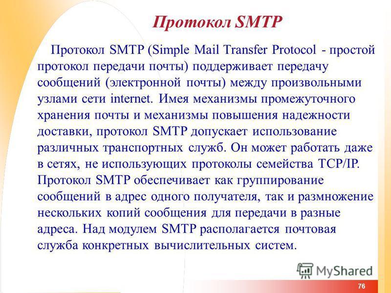 76 Протокол SMTP Протокол SMTP (Simple Mail Transfer Protocol - простой протокол передачи почты) поддерживает передачу сообщений (электронной почты) между произвольными узлами сети internet. Имея механизмы промежуточного хранения почты и механизмы по