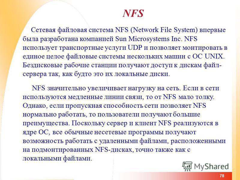 78 NFS Сетевая файловая система NFS (Network File System) впервые была разработана компанией Sun Microsystems Inc. NFS использует транспортные услуги UDP и позволяет монтировать в единое целое файловые системы нескольких машин с ОС UNIX. Бездисковые
