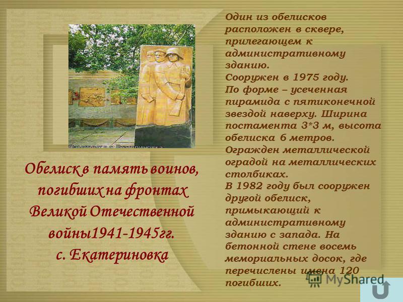 Обелиск в память воинов, погибших на фронтах Великой Отечественной войны 1941-1945 гг. с. Екатериновка Один из обелисков расположен в сквере, прилегающем к административному зданию. Сооружен в 1975 году. По форме – усеченная пирамида с пятиконечной з