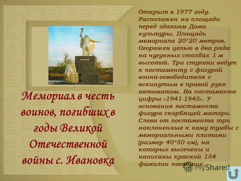 Мемориал в честь воинов, погибших в годы Великой Отечественной войны с. Ивановка Открыт в 1977 году. Расположен на площади перед зданием Дома культуры. Площадь мемориала 20*20 метров. Огорожен цепью в два ряда на чугунных столбах 1 м высотой. Три сту