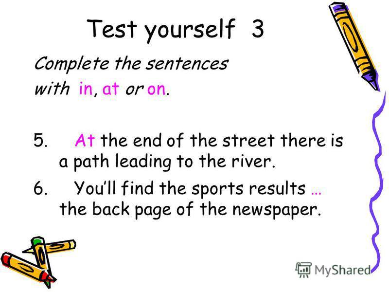 Test yourself 3 Complete the sentences with in, at or on. 5. At the end of the street there is a path leading to the river. 6. Youll find the sports results … the back page of the newspaper.