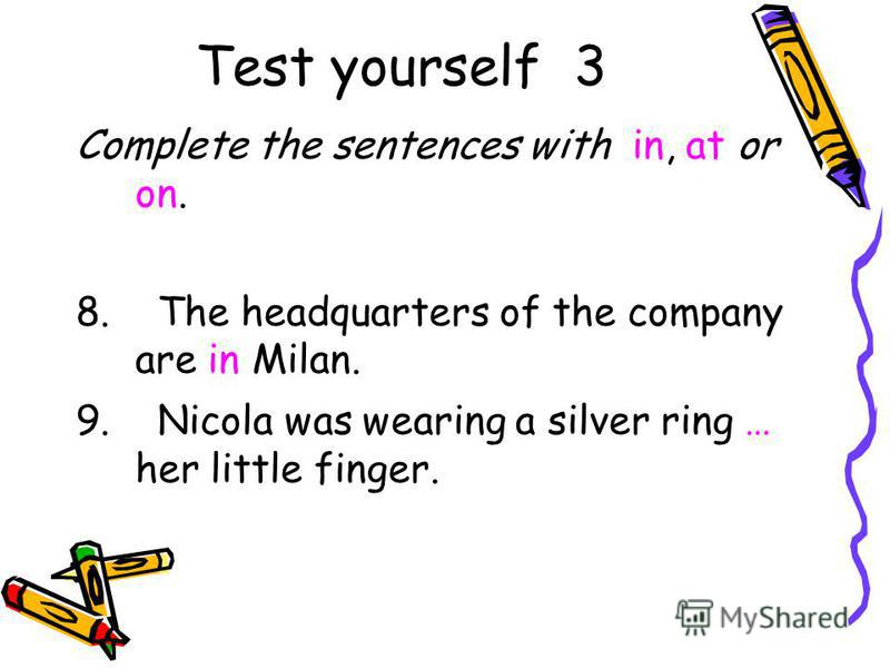 Test yourself 3 Complete the sentences with in, at or on. 8. The headquarters of the company are in Milan. 9. Nicola was wearing a silver ring … her little finger.