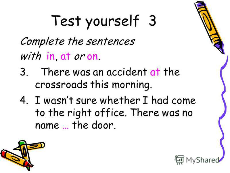 Test yourself 3 Complete the sentences with in, at or on. 3. There was an accident at the crossroads this morning. 4.I wasnt sure whether I had come to the right office. There was no name … the door.