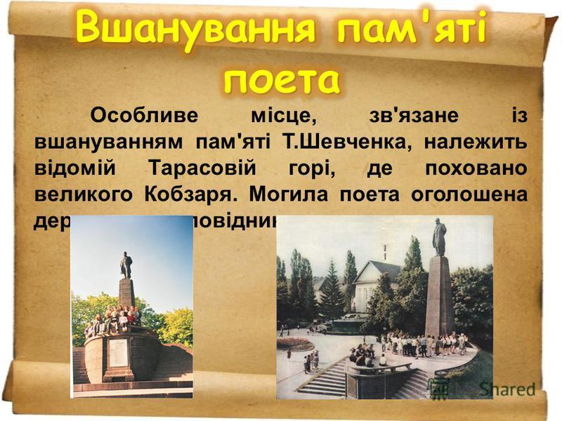 Особливе місце, зв'язане із вшануванням пам'яті Т.Шевченка, належить відомій Тарасовій горі, де поховано великого Кобзаря. Могила поета оголошена державним заповідником.