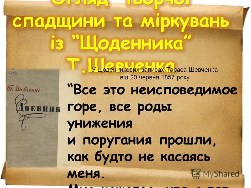 У щоденникових записах Тараса Шевченка від 20 червня 1857 року Все это неисповедимое горе, все роды унижения и поругания прошли, как будто не касаясь меня. Мне кажется, что я тот же, что и был десять лет назад. Ни одна черта в моем внутреннем образе