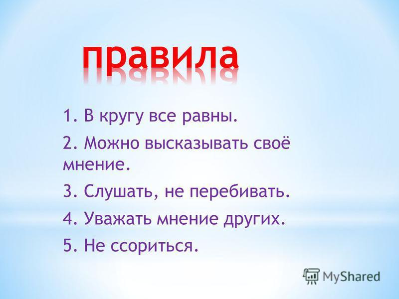 1. В кругу все равны. 2. Можно высказывать своё мнение. 3. Слушать, не перебивать. 4. Уважать мнение других. 5. Не ссориться.