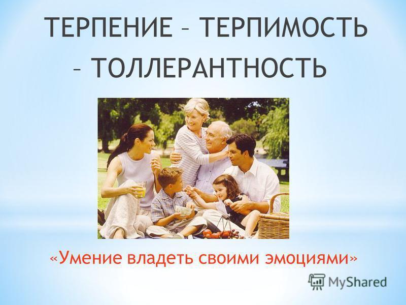 ТЕРПЕНИЕ – ТЕРПИМОСТЬ – ТОЛЛЕРАНТНОСТЬ «Умение владеть своими эмоциями»