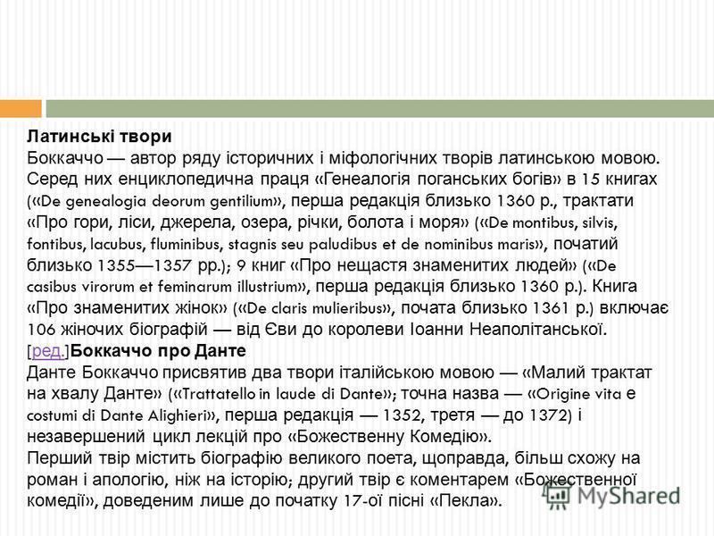 Латинські твори Боккаччо автор ряду історичних і міфологічних творів латинською мовою. Серед них енциклопедична праця « Генеалогія поганських богів » в 15 книгах («De genealogia deorum gentilium», перша редакція близько 1360 р., трактати « Про гори,